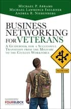 Business Networking for Veterans - A Guidebook for a Successful Military Transition into the Civilian Workforce ebook by Mike Abrams, Andrea Nierenberg, Michael Lawrence Faulkner