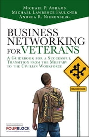 Business Networking for Veterans - A Guidebook for a Successful Military Transition into the Civilian Workforce ebook by Mike Abrams, Michael Lawrence Faulkner, Andrea Nierenberg