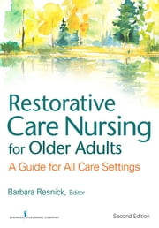 Restorative Care Nursing for Older Adults - A Guide For All Care Settings, Second Edition ebook by Elizabeth Galik, PhD, CRNP,Ingrid Pretzer-Aboff, PhD, RN,Barbara Resnick, PhD, CRNP, FGSA, FAANP, FAAN,Marie Boltz, PhD, RN, GNP-BC, FGSA, FAAN
