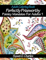 Perfectly Prizeworthy Paisley Mandalas Coloring Book for Adults - Paisley Mandalas, #1 ebook by Susan G. Charles