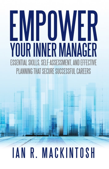 Empower Your Inner Manager - Essential Skills, Self-Assessment, and Effective Planning That Secure Successful Careers ebook by Ian R. Mackintosh