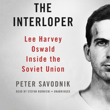 The Interloper - Lee Harvey Oswald inside the Soviet Union audiobook by Peter Savodnik,Claire Bloom