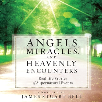 Angels, Miracles, and Heavenly Encounters - Real-Life Stories of Supernatural Events audiobook by James Stuart Bell