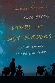 Lands of Lost Borders - Out of Bounds on the Silk Road ebook by Kate Harris