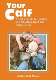 Your Calf - A Kid's Guide to Raising and Showing Beef and Dairy Calves ebook by Heather Smith Thomas
