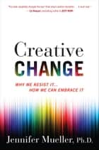 Creative Change - Why We Resist It . . . How We Can Embrace It ebook by Jennifer Mueller
