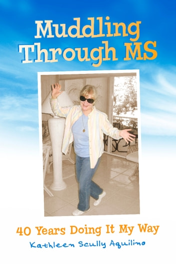 Muddling Through MS - 40 Years Doing It My Way ebook by Kathleen Scully Aquilino
