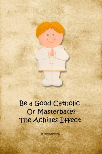 Be a Good Catholic or Masturbate? The Achilles Effect ebook by Felix Sepulveda