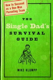The Single Dad's Survival Guide - How to Succeed as a One-Man Parenting Team ebook by Michael A. Klumpp