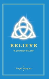 "BELIEVE - ""A journey of Love"" ebook by Angel Vazquez"