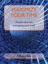 Maximize your time - Simple ideas for managing your work ebook by Infinite Ideas