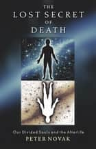 The Lost Secret of Death: Our Divided Souls and the Afterlife ebook by Novak, Peter