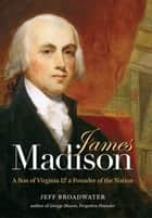 James Madison - A Son of Virginia and a Founder of the Nation ebook by Jeff Broadwater