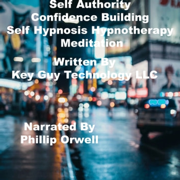 Self Authority Confidence Building Self Hypnosis Hypnotherapy Meditation audiobook by Key Guy Technology LLC