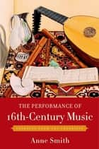 The Performance of 16th-Century Music - Learning from the Theorists ebook by Anne Smith