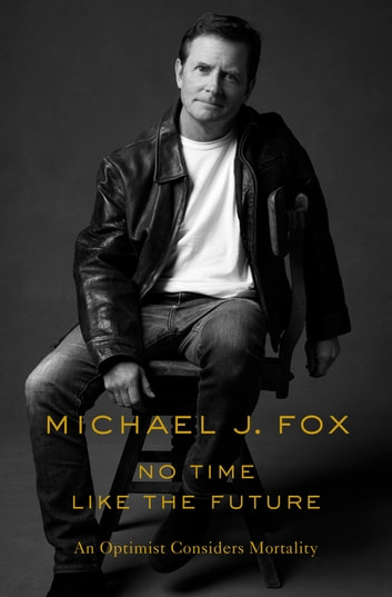 No Time Like the Future - An Optimist Considers Mortality ebook by Michael J. Fox