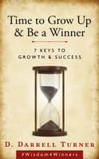 Time to Grow Up & Be a Winner: 7 Keys to Growth & Success ebook by D.Darrell Turner