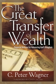 The Great Transfer of Wealth - Financial Release for Advancing God's Kingdom ebook by C. Peter Wagner