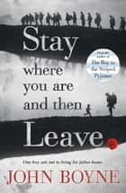 Stay Where You Are And Then Leave ebook by John Boyne