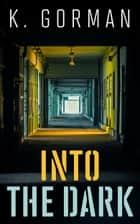 Into the Dark ebook by K. Gorman