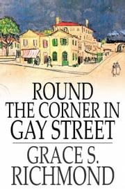 Round the Corner in Gay Street ebook by Grace S. Richmond