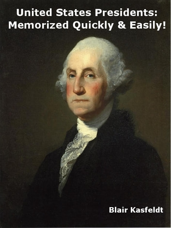 United States Presidents: Memorized Quickly & Easily! ebook by Blair Kasfeldt
