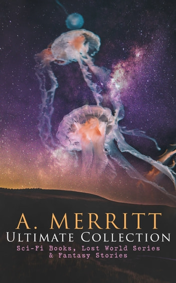 A. MERRITT Ultimate Collection: Sci-Fi Books, Lost World Series & Fantasy Stories - The Metal Monster, The Moon Pool, The Face in the Abyss, The Ship of Ishtar, Seven Footprints to Satan, Dwellers in the Mirage, Burn, Witch, Burn, The Last Poet and the Robots, The Fox Woman… eBook by Abraham Merritt
