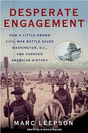 Desperate Engagement - How a Little-Known Civil War Battle Saved Washington, D.C., and Changed American History ebook by Marc Leepson