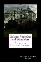 Golems, Vampires and Wanderers: - Essays in Gothic Fiction ebook by Cheryl Holland