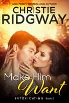 Make Him Want (Intoxicating Book 2) ebook by Christie Ridgway