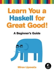 Learn You a Haskell for Great Good! - A Beginner's Guide ebook by Miran Lipovaca