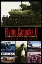 Flying Canucks II - Pioneers of Canadian Aviation ebook by Peter Pigott