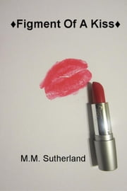 ♦Figment Of A Kiss♦ - . ebook by M.M. Sutherland