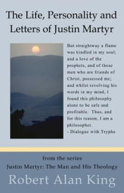 The Life, Personality and Letters of Justin Martyr (Justin Martyr: The Man and His Theology) ebook by Robert Alan King
