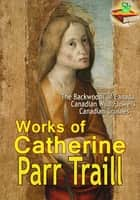 Works of Catherine Parr Traill (12 Works) - Children's book ebook by Catherine Parr Traill
