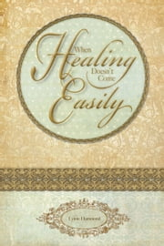 When Healing Doesn't Come Easily ebook by Lynne Hammond