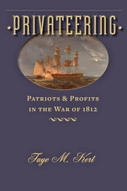 Privateering - Patriots and Profits in the War of 1812 ebook by Faye M. Kert