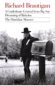 Richard Brautigan : A Confederate General from Big Sur, Dreaming of Babylon, and The Hawkline Monster ebook by Richard Brautigan