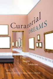 Curatorial Dreams - Critics Imagine Exhibitions ebook by Shelley Butler, Erica Lehrer