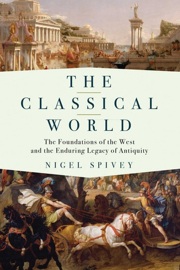 The Classical World - The Foundations of the West and the Enduring Legacy of Antiquity ebook by Nigel Spivey