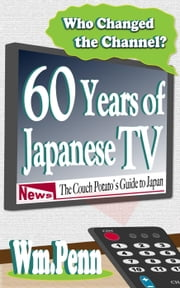 Who Changed the Channel? Sixty Years of Japanese TV ebook by Wm. Penn