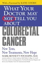 What Your Doctor May Not Tell You About(TM): Colorectal Cancer - New Tests, New Treatments, New Hope ebook by Mark Bennett Pochapin, MD