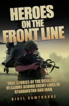 Heroes on the Frontline - True Stories of the Deadliest Missions Behind the Enemy Lines in Afghanistan and Iraq ebook by