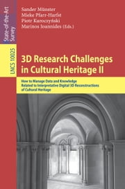 3D Research Challenges in Cultural Heritage II - How to Manage Data and Knowledge Related to Interpretative Digital 3D Reconstructions of Cultural Heritage ebook by Sander Münster,Mieke Pfarr-Harfst,Piotr Kuroczyński,Marinos Ioannides