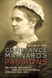 Constance Maynard's Passions - Religion, Sexuality, and an English Educational Pioneer, 1849-1935 ebook by Pauline A. Phipps