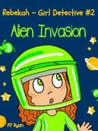 Rebekah - Girl Detective #2: Alien Invasion - Rebekah - Girl Detective, #2 ebook by PJ Ryan