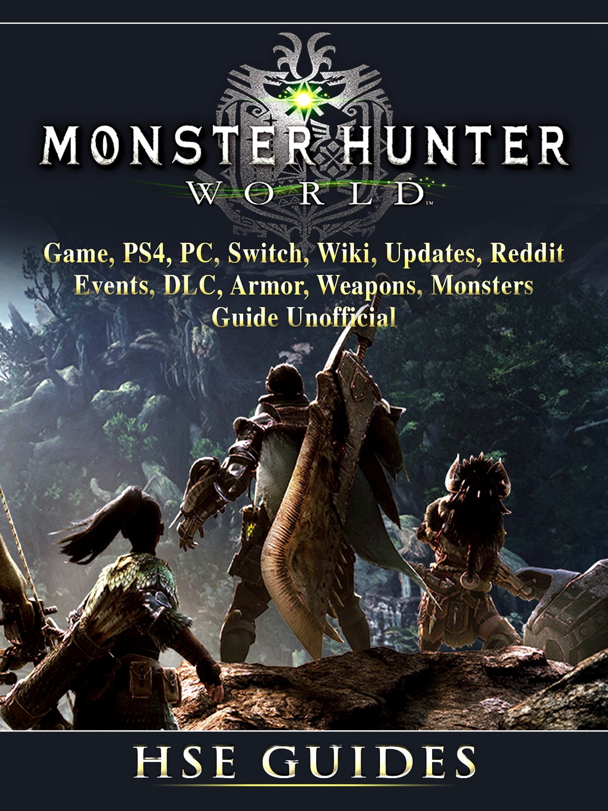 Monster Hunter World Game, PS4, PC, Switch, Wiki, Updates, Reddit, Events,  DLC, Armor, Weapons, Monsters, Guide Unofficial ebook by Hse Games -