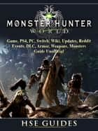 Monster Hunter World Game, PS4, PC, Switch, Wiki, Updates, Reddit, Events, DLC, Armor, Weapons, Monsters, Guide Unofficial eBook by Hse Games