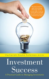 Investment Success - A Practical Guide to Managing Investments ebook by Zachariah Dauke  Suleiman Mnim