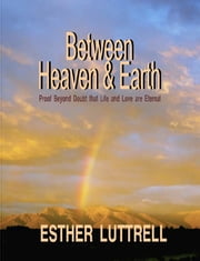 Between Heaven & Earth, Proof Beyond Doubt That Life and Love Are Eternal ebook by Esther Luttrell